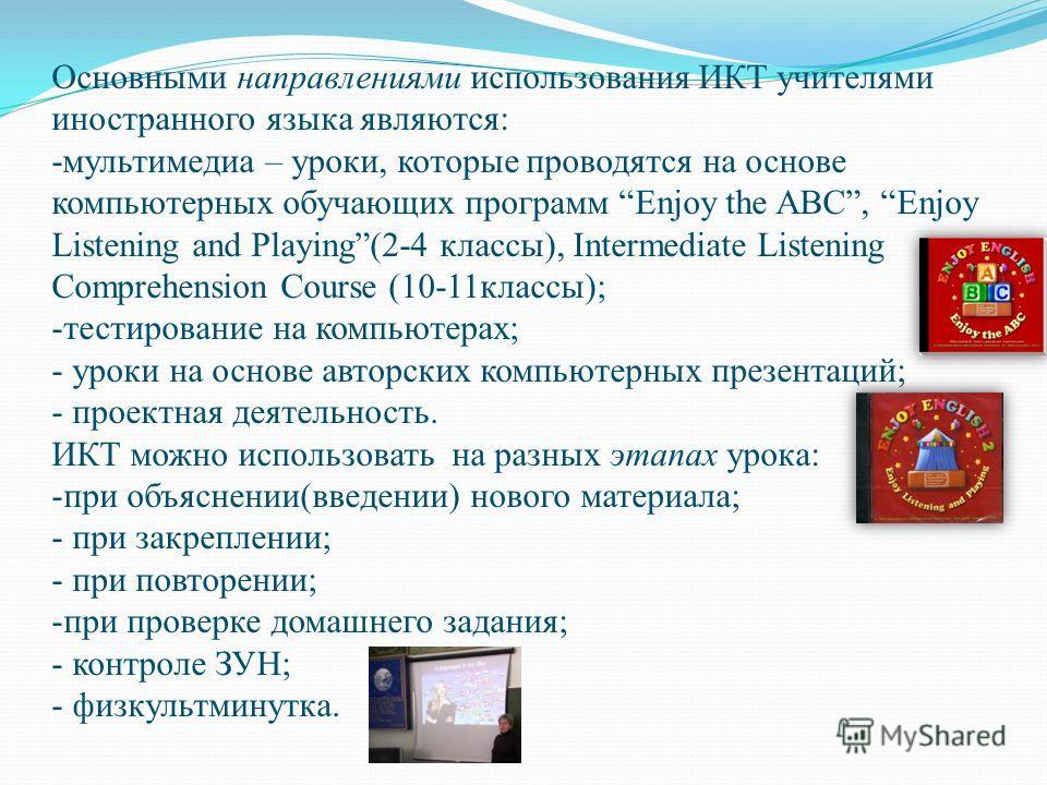 Основными направлениями использования ИКТ учителями иностранного языка являются: -мультимедиа – уроки, которые проводятся на основе компьютерных обучающих программ Enjoy the ABC, Enjoy Listening and Playing(2-4 классы), Intermediate Listening Compreh