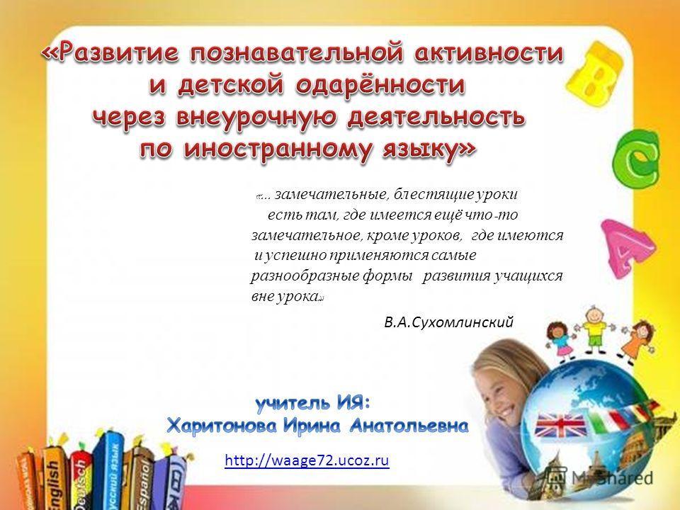 «... замечательные, блестящие уроки есть там, где имеется ещё что - то замечательное, кроме уроков, где имеются и успешно применяются самые разнообразные формы развития учащихся вне урока » В.А.Сухомлинский http://waage72.ucoz.ru