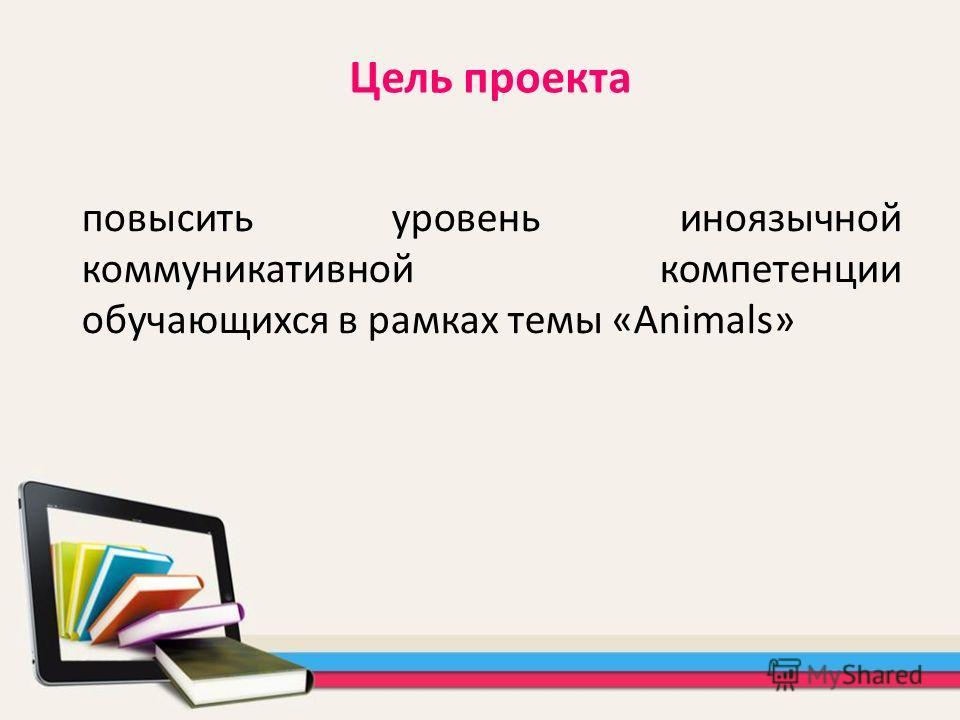 повысить уровень иноязычной коммуникативной компетенции обучающихся в рамках темы «Animals» Цель проекта