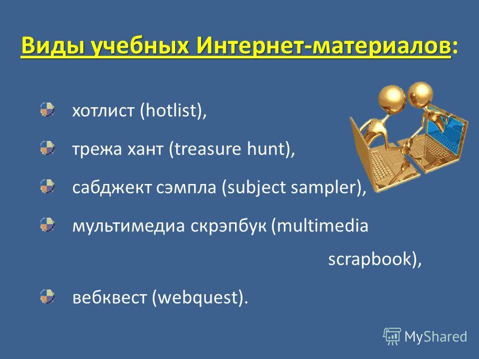 Виды учебных Интернет-материалов Виды учебных Интернет-материалов: хотлист (hotlist), трежа хант (treasure hunt), сабджект сэмпла (subject sampler), мультимедиа скрэпбук (multimedia scrapbook), вебквест (webquest).