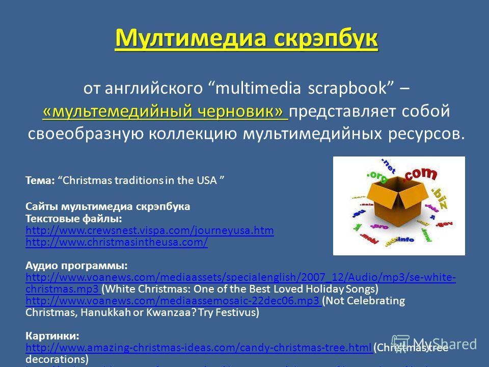 Тема: Christmas traditions in the USA Сайты мультимедиа скрэпбука Текстовые файлы: http://www.crewsnest.vispa.com/journeyusa.htm http://www.christmasintheusa.com/ Аудио программы: http://www.voanews.com/mediaassets/specialenglish/2007_12/Audio/mp3/se