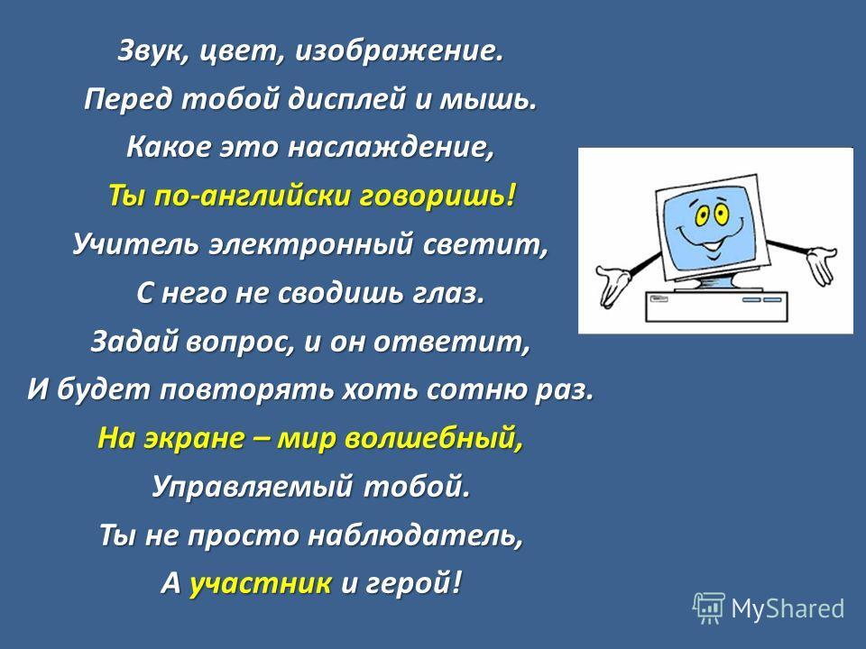 Звук, цвет, изображение. Перед тобой дисплей и мышь. Какое это наслаждение, Ты по-английски говоришь! Учитель электронный светит, С него не сводишь глаз. Задай вопрос, и он ответит, И будет повторять хоть сотню раз. На экране – мир волшебный, Управля