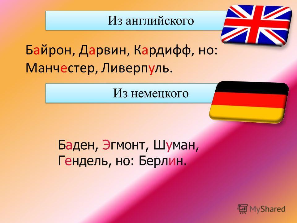 Из английского Байрон, Дарвин, Кардифф, но: Манчестер, Ливерпуль. Из немецкого Баден, Эгмонт, Шуман, Гендель, но: Берлин.