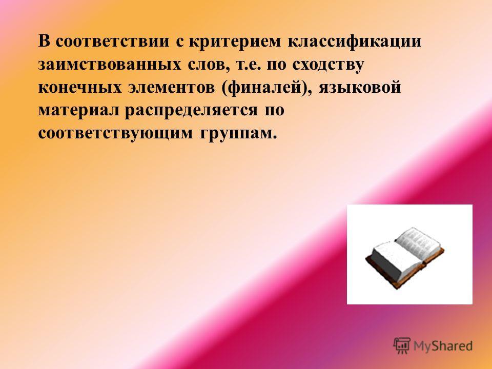 В соответствии с критерием классификации заимствованных слов, т.е. по сходству конечных элементов (финалей), языковой материал распределяется по соответствующим группам.