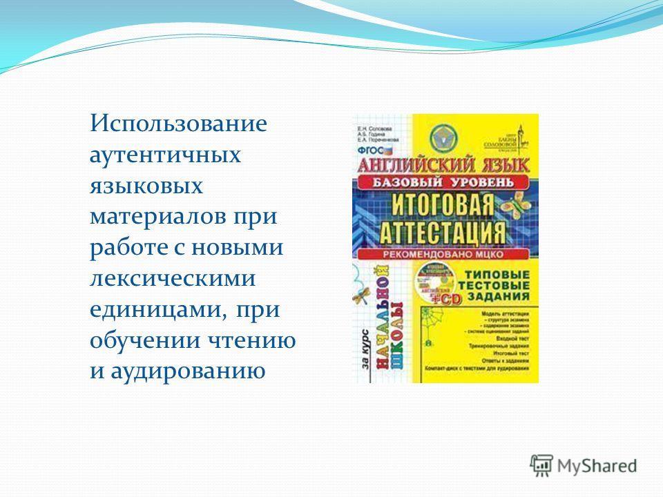 Использование аутентичных языковых материалов при работе с новыми лексическими единицами, при обучении чтению и аудированию