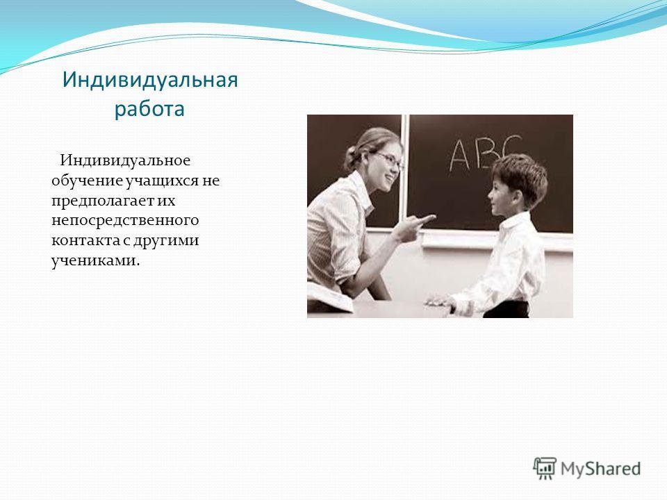 Индивидуальная работа Индивидуальное обучение учащихся не предполагает их непосредственного контакта с другими учениками.