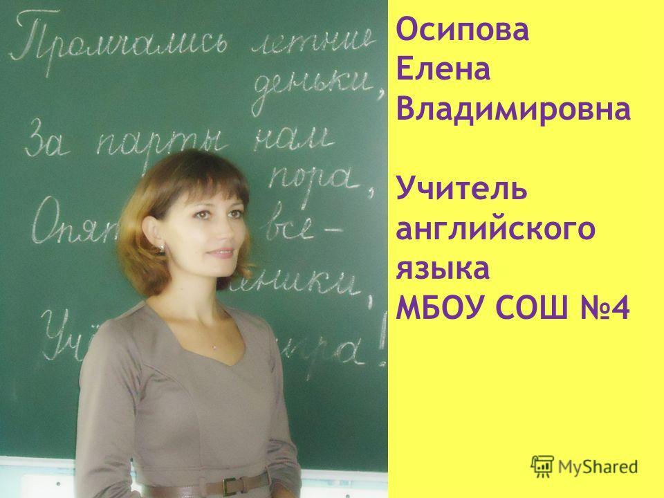 Осипова Елена Владимировна Учитель английского языка МБОУ СОШ 4