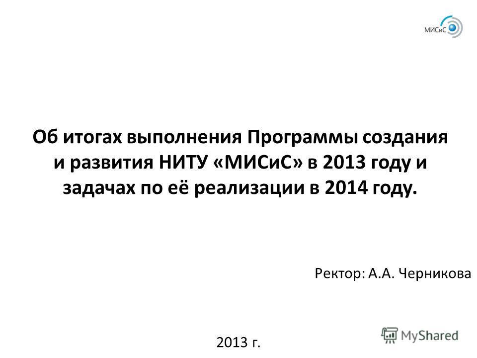Об итогах выполнения Программы создания и развития НИТУ «МИСиС» в 2013 году и задачах по её реализации в 2014 году. Ректор: А.А. Черникова 2013 г.