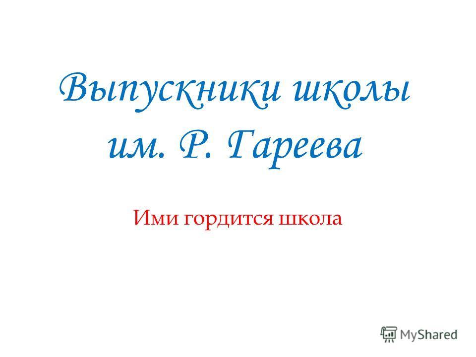 Выпускники школы им. Р. Гареева Ими гордится школа