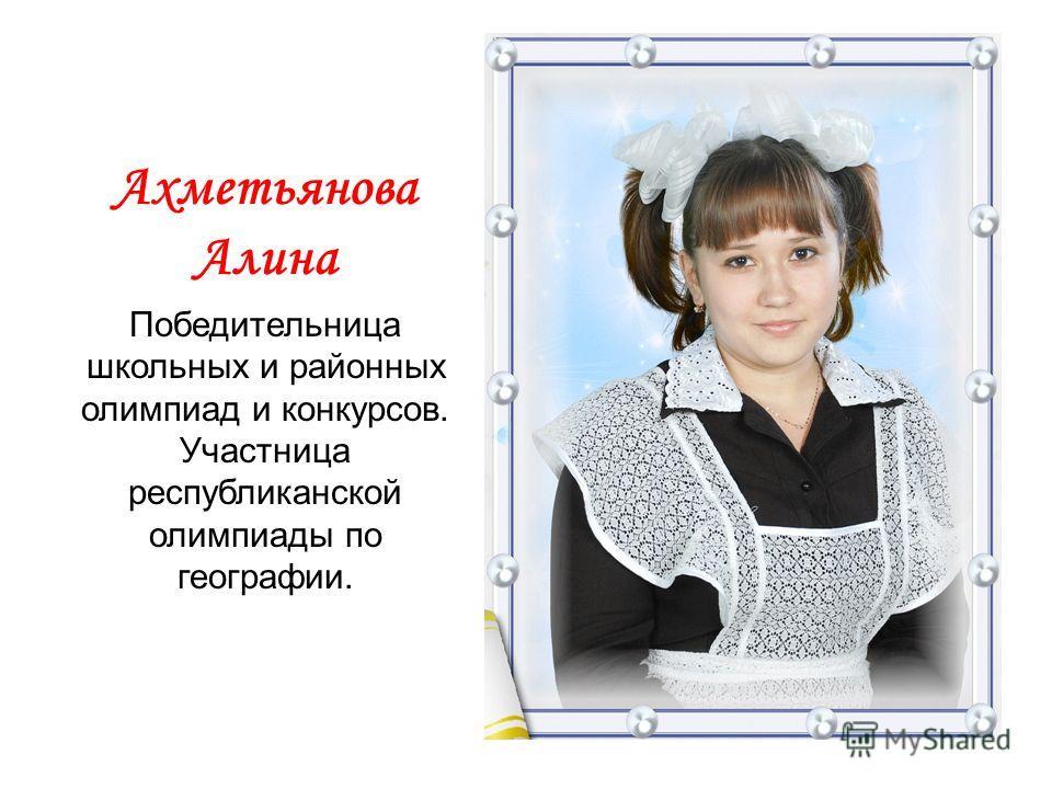 Ахметьянова Алина Победительница школьных и районных олимпиад и конкурсов. Участница республиканской олимпиады по географии.