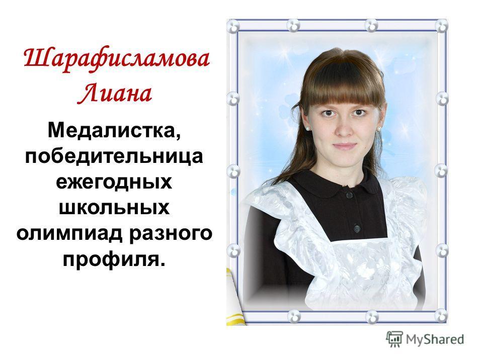 Шарафисламова Лиана Медалистка, победительница ежегодных школьных олимпиад разного профиля.