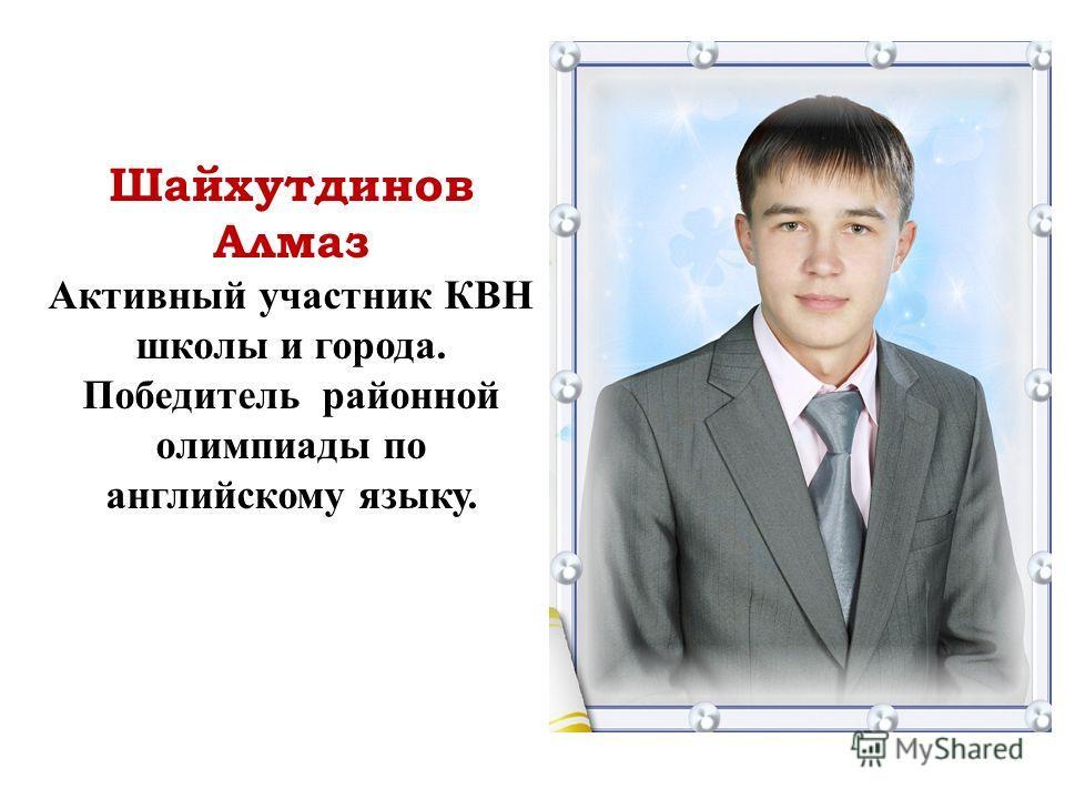 Шайхутдинов Алмаз Активный участник КВН школы и города. Победитель районной олимпиады по английскому языку.