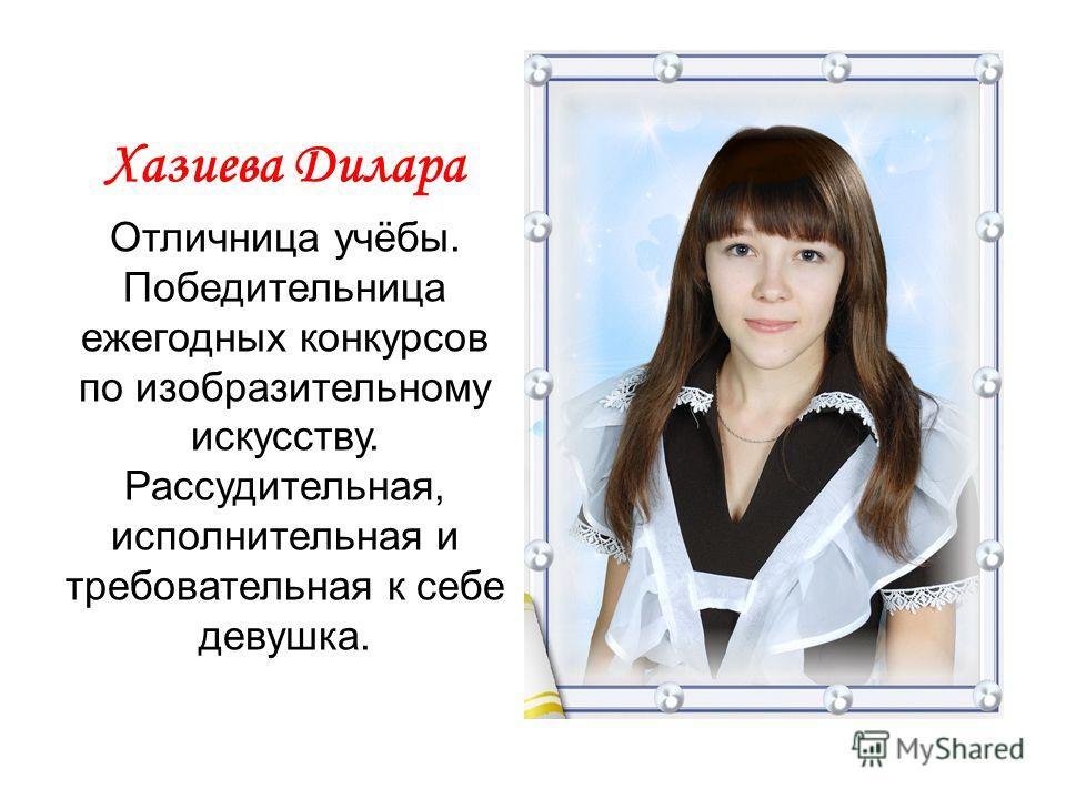 Хазиева Дилара Отличница учёбы. Победительница ежегодных конкурсов по изобразительному искусству. Рассудительная, исполнительная и требовательная к себе девушка.