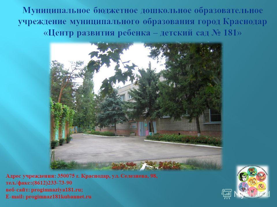 Адрес учреждения: 350075 г. Краснодар, ул. Селезнева, 98, тел./факс:(8612)233-73-90 веб-сайт: progimnaziya181.ru; Е-mail: progimnaz181kubannet.ru