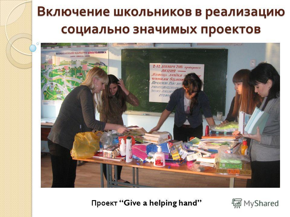 Включение школьников в реализацию социально значимых проектов …... Проект Give a helping hand