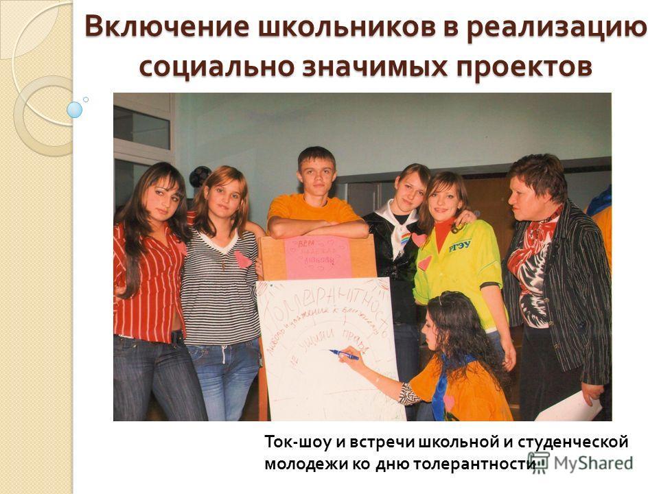 Включение школьников в реализацию социально значимых проектов Ток - шоу и встречи школьной и студенческой молодежи ко дню толерантности