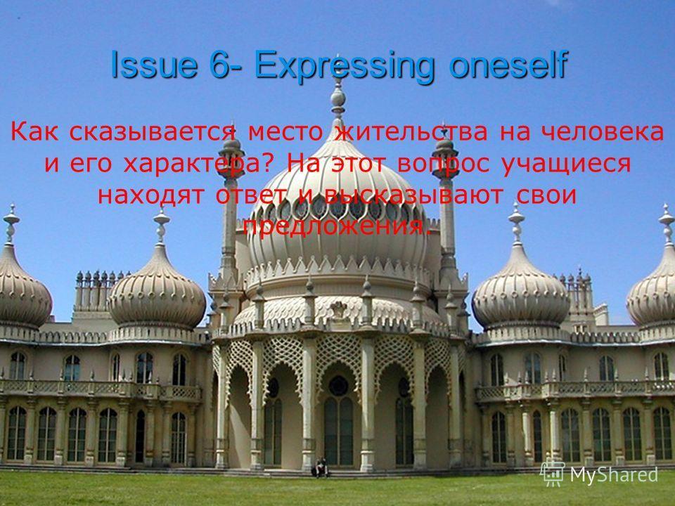 Issue 6- Expressing oneself Как сказывается место жительства на человека и его характера? На этот вопрос учащиеся находят ответ и высказывают свои предложения.