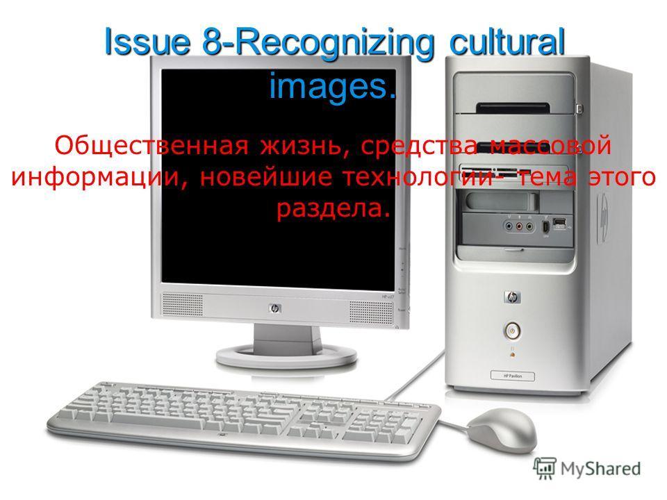 Issue 8-Recognizing cultural images. Общественная жизнь, средства массовой информации, новейшие технологии- тема этого раздела.