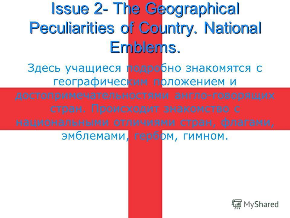 Issue 2- The Geographical Peculiarities of Country. National Emblems. Здесь учащиеся подробно знакомятся с географическим положением и достопримечательностями англо-говорящих стран. Происходит знакомство с национальными отличиями стран, флагами, эмбл