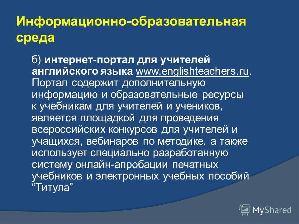 б) интернет-портал для учителей английского языка www.englishteachers.ru. Портал содержит дополнительную информацию и образовательные ресурсы к учебникам для учителей и учеников, является площадкой для проведения всероссийских конкурсов для учителей
