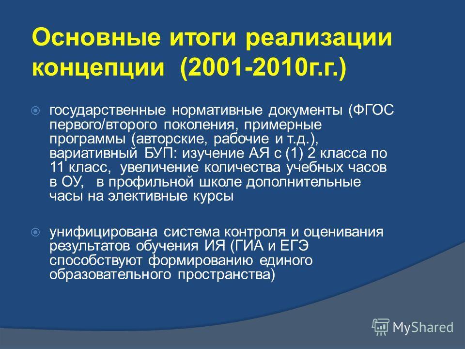 Основные итоги реализации концепции (2001-2010 г.г.) государственные нормативные документы (ФГОС первого/второго поколения, примерные программы (авторские, рабочие и т.д.), вариативный БУП: изучение АЯ с (1) 2 класса по 11 класс, увеличение количеств