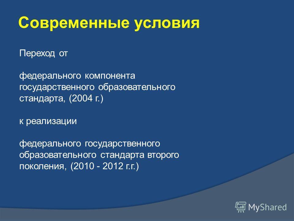 Переход от федерального компонента государственного образовательного стандарта, (2004 г.) к реализации федерального государственного образовательного стандарта второго поколения, (2010 - 2012 г.г.) Современные условия