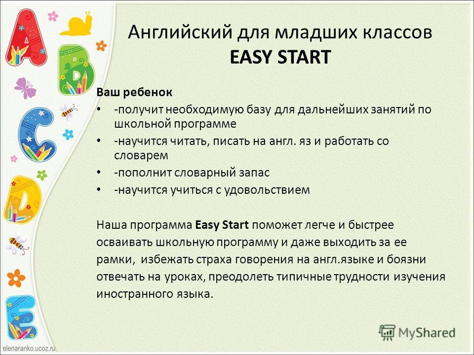 Английский для младших классов EASY START Ваш ребенок -получит необходимую базу для дальнейших занятий по школьной программе -научится читать, писать на англ. яз и работать со словарем -пополнит словарный запас -научится учиться с удовольствием Наша