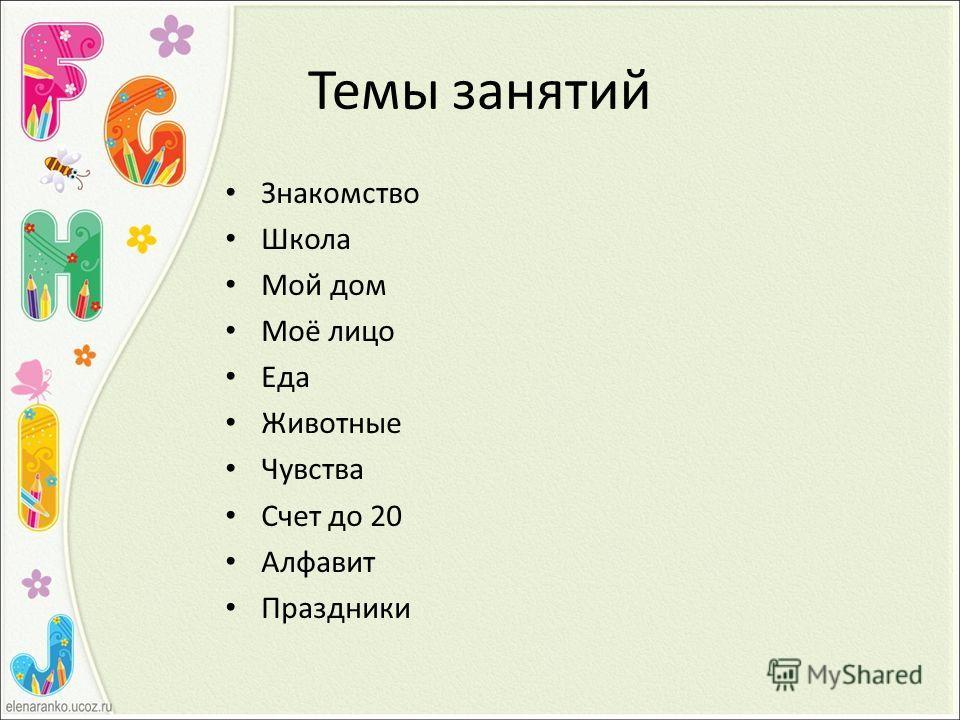 Темы занятий Знакомство Школа Мой дом Моё лицо Еда Животные Чувства Счет до 20 Алфавит Праздники