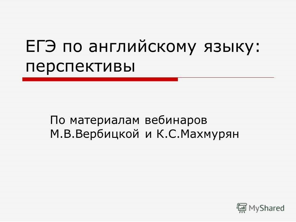 ЕГЭ по английскому языку: перспективы По материалам вебинаров М.В.Вербицкой и К.С.Махмурян