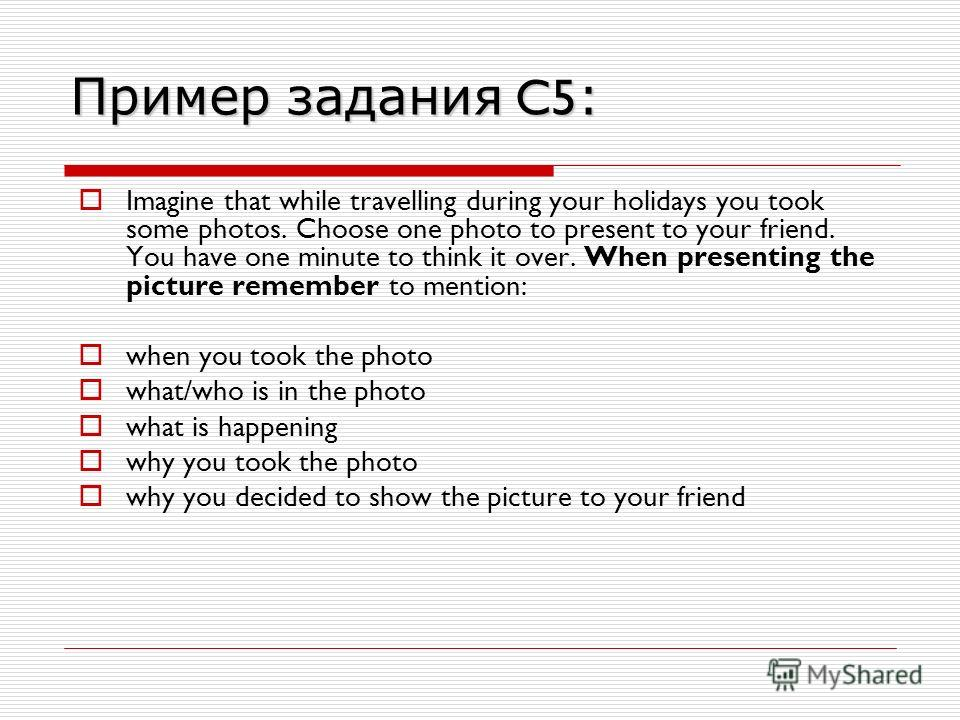 Пример задания C5 : Imagine that while travelling during your holidays you took some photos. Choose one photo to present to your friend. You have one minute to think it over. When presenting the picture remember to mention: when you took the photo wh