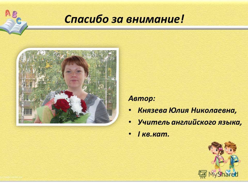 Спасибо за внимание! Автор: Князева Юлия Николаевна, Учитель английского языка, I кв.кат.