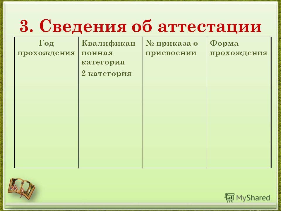 3. Сведения об аттестации Год прохождения Квалификац ионная категория 2 категория приказа о присвоении Форма прохождения