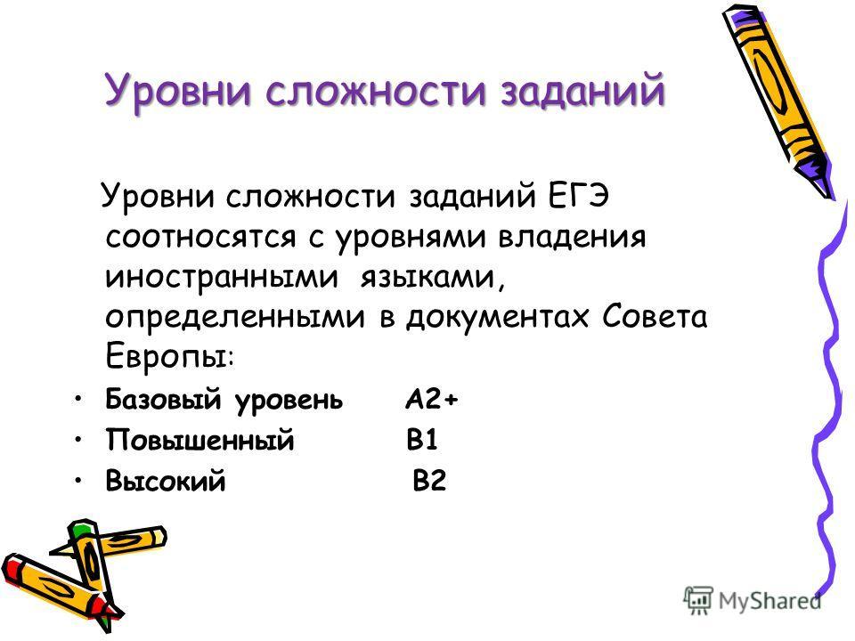 Уровни сложности заданий Уровни сложности заданий ЕГЭ соотносятся с уровнями владения иностранными языками, определенными в документах Совета Европы : Базовый уровень А2+ Повышенный В1 Высокий В2