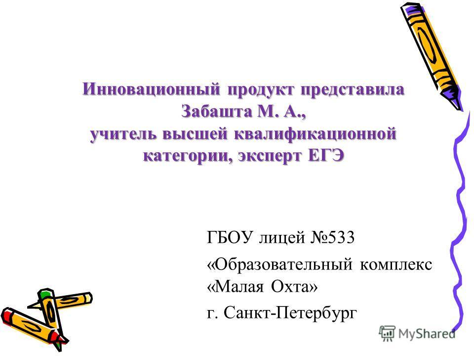 Инновационный продукт представила Забашта М. А., учитель высшей квалификационной категории, эксперт ЕГЭ ГБОУ лицей 533 «Образовательный комплекс «Малая Охта» г. Санкт-Петербург