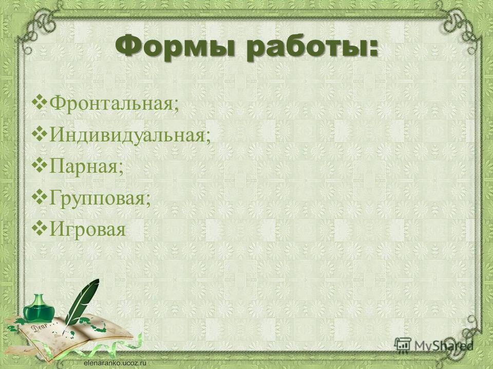 Формы работы: Фронтальная; Индивидуальная; Парная; Групповая; Игровая
