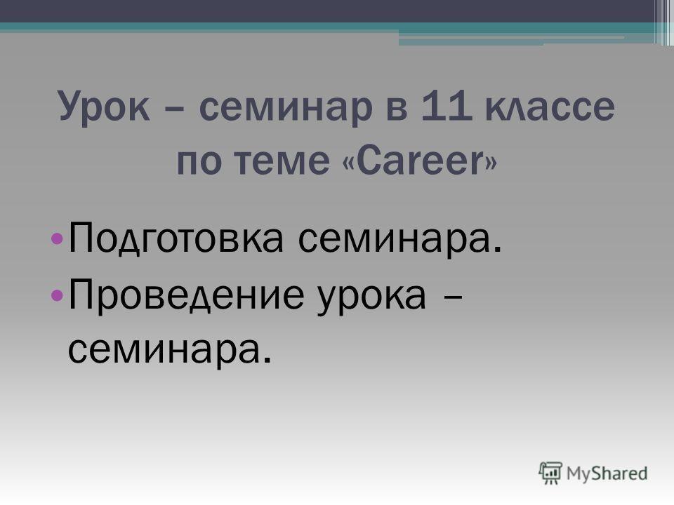 Урок – семинар в 11 классе по теме «Career» Подготовка семинара. Проведение урока – семинара.