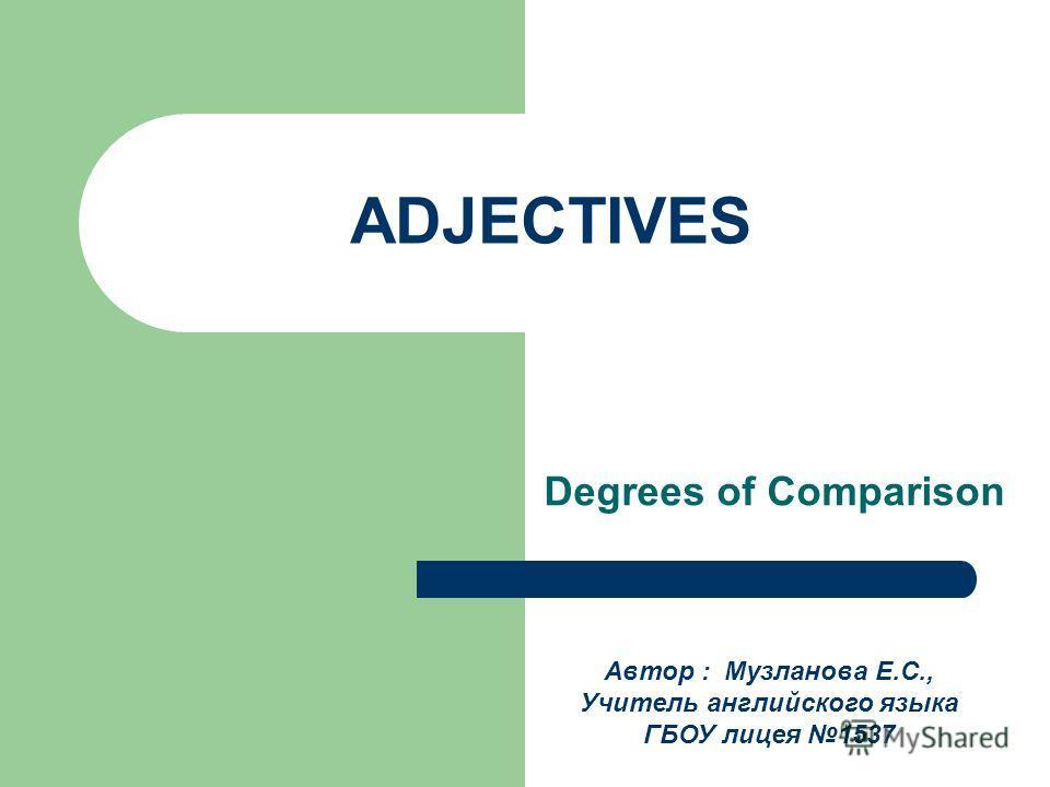 ADJECTIVES Degrees of Comparison Автор : Музланова Е.С., Учитель английского языка ГБОУ лицея 1537
