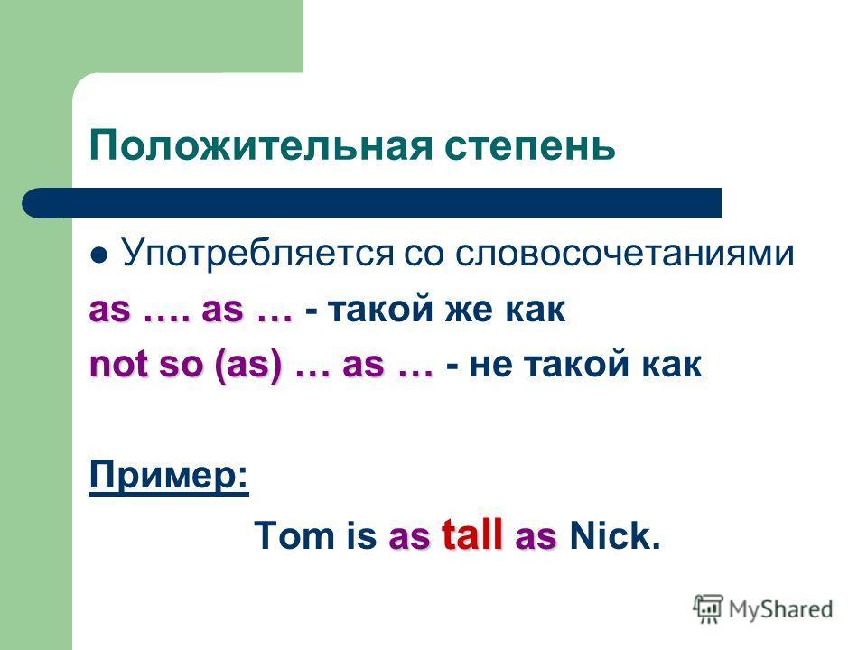 Положительная степень Употребляется со словосочетаниями as …. as … as …. as … - такой же как not so (as) … as … not so (as) … as … - не такой как Пример: as tall as Tom is as tall as Nick.