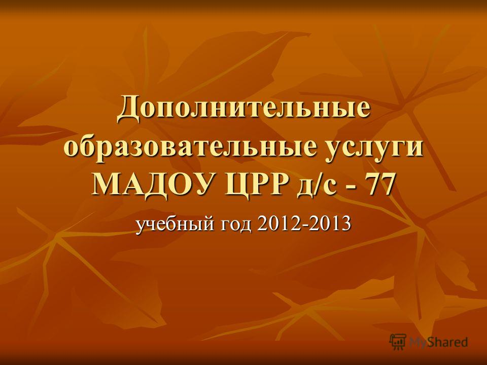 Дополнительные образовательные услуги МАДОУ ЦРР д/с - 77 учебный год 2012-2013
