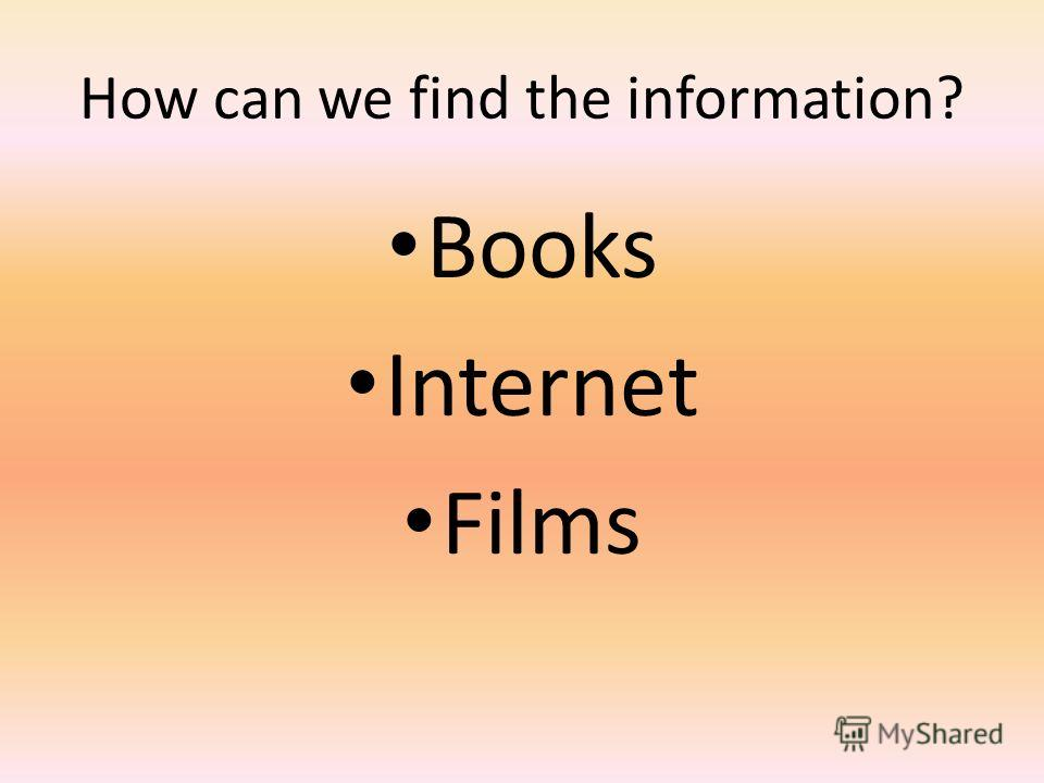How can we find the information? Books Internet Films