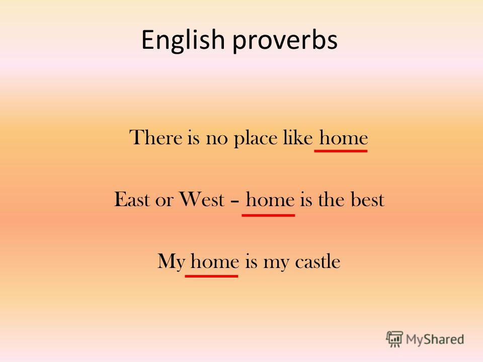 English proverbs There is no place like home East or West – home is the best My home is my castle
