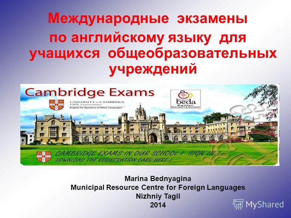 Международные экзамены по английскому языку для учащихся общеобразовательных учреждений Marina Bednyagina Municipal Resource Centre for Foreign Languages Nizhniy Tagil 2014