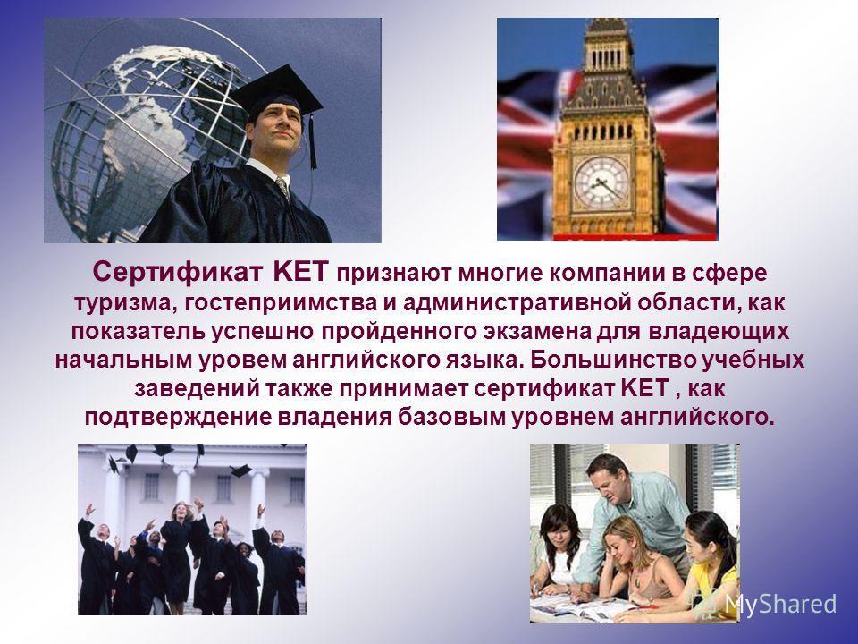 Сертификат KET признают многие компании в сфере туризма, гостеприимства и административной области, как показатель успешно пройденного экзамена для владеющих начальным уровем английского языка. Большинство учебных заведений также принимает сертификат