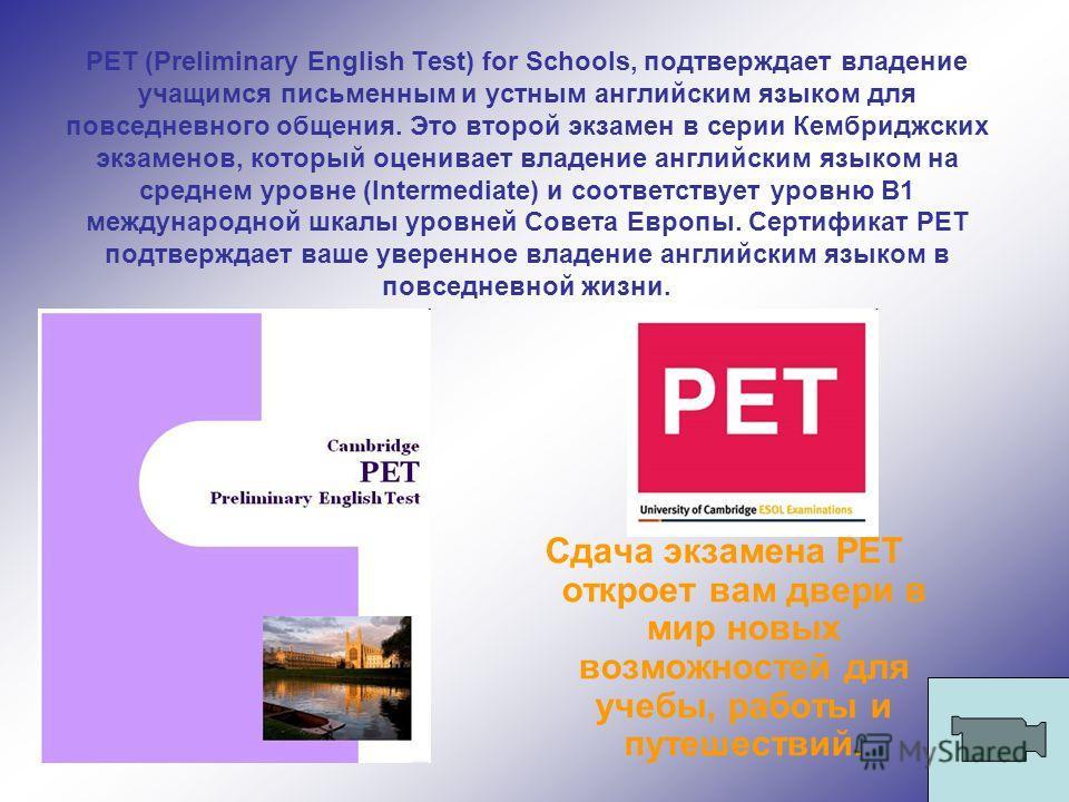 PET (Preliminary English Test) for Schools, подтверждает владение учащимся письменным и устным английским языком для повседневного общения. Это второй экзамен в серии Кембриджских экзаменов, который оценивает владение английским языком на среднем уро