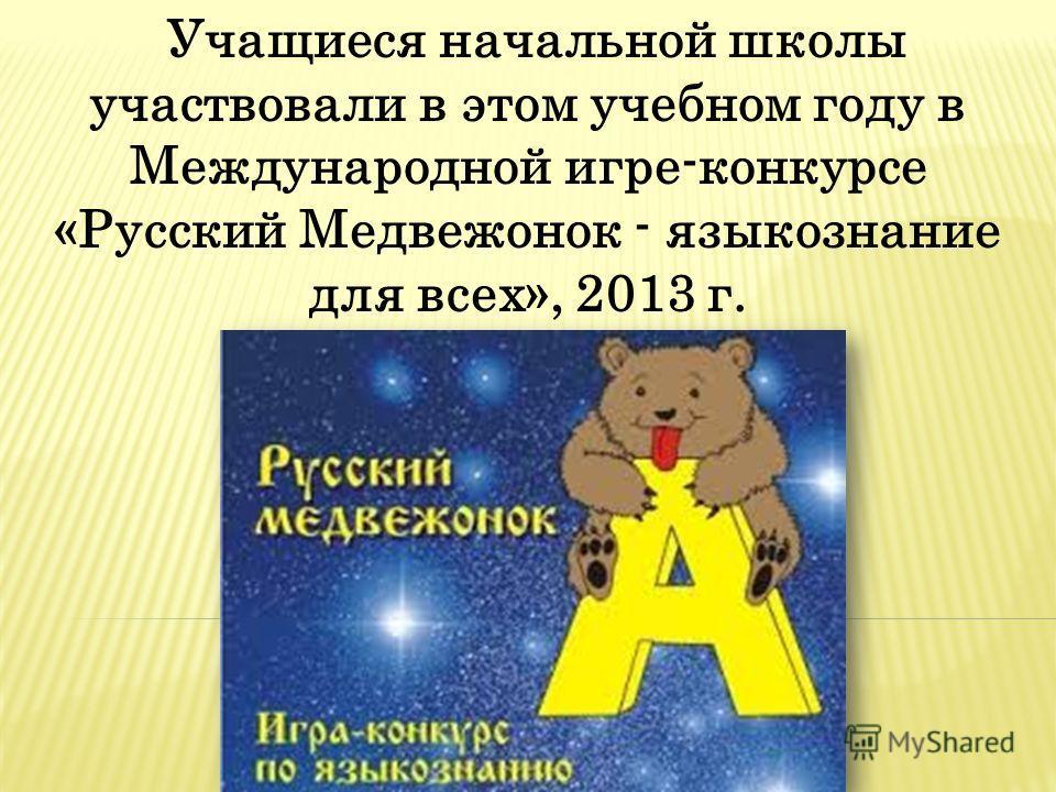 Учащиеся начальной школы участвовали в этом учебном году в Международной игре-конкурсе «Русский Медвежонок - языкознание для всех», 2013 г.