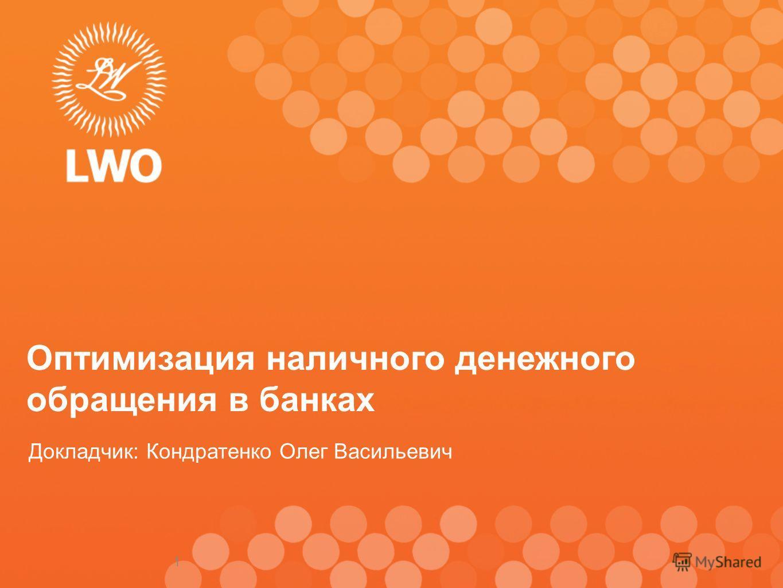 1 Оптимизация наличного денежного обращения в банках Докладчик: Кондратенко Олег Васильевич