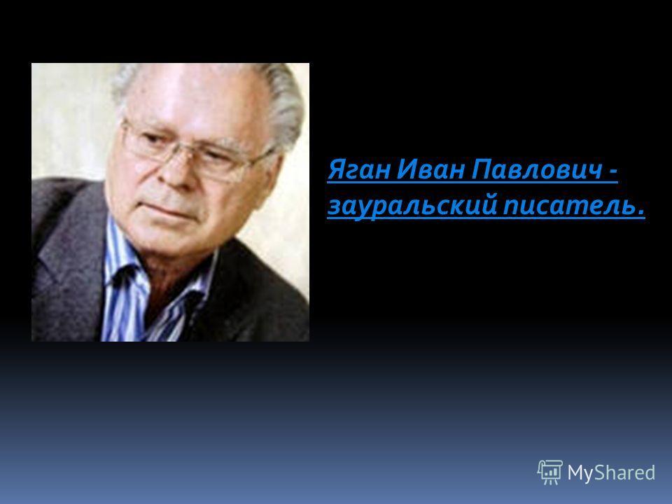 Яган Иван Павлович - зауральский писатель.