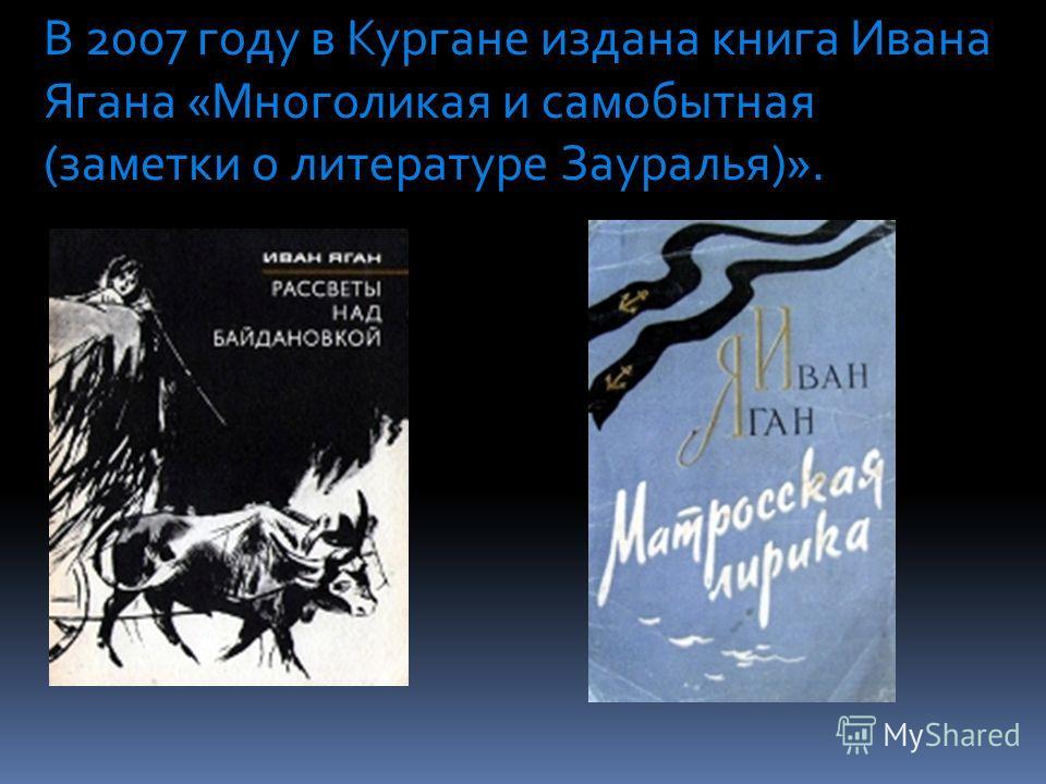 В 2007 году в Кургане издана книга Ивана Ягана «Многоликая и самобытная (заметки о литературе Зауралья)».