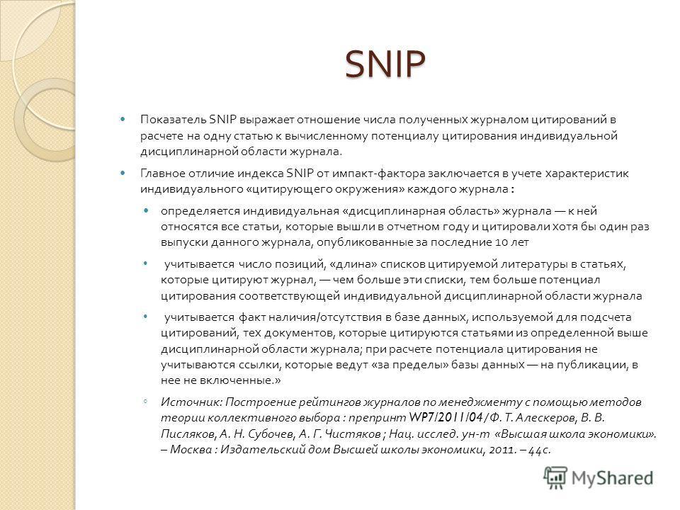SNIP Показатель SNIP выражает отношение числа полученных журналом цитирований в расчете на одну статью к вычисленному потенциалу цитирования индивидуальной дисциплинарной области журнала. Главное отличие индекса SNIP от импакт - фактора заключается в