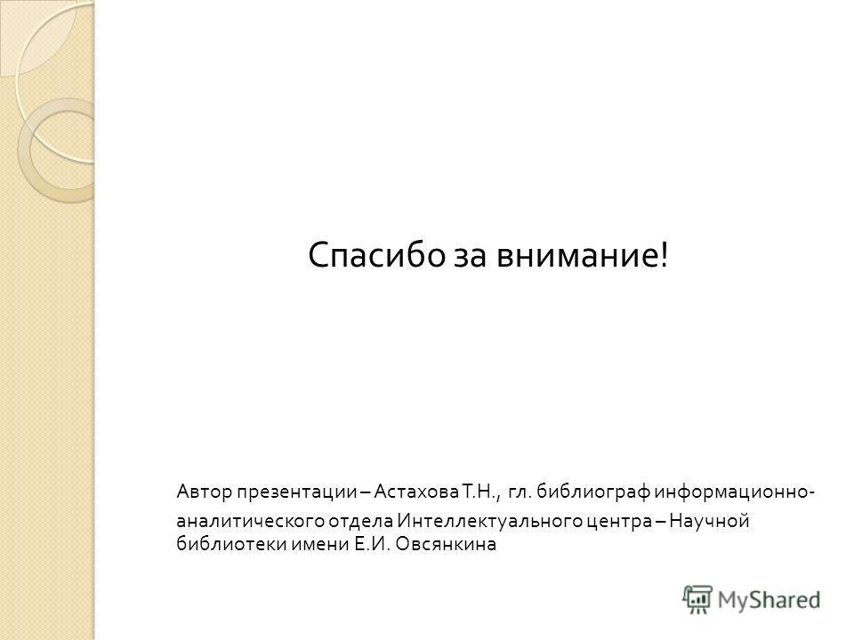 Спасибо за внимание! Автор презентации – Астахова Т.Н., гл. библиограф информационно- аналитического отдела Интеллектуального центра – Научной библиотеки имени Е.И. Овсянкина